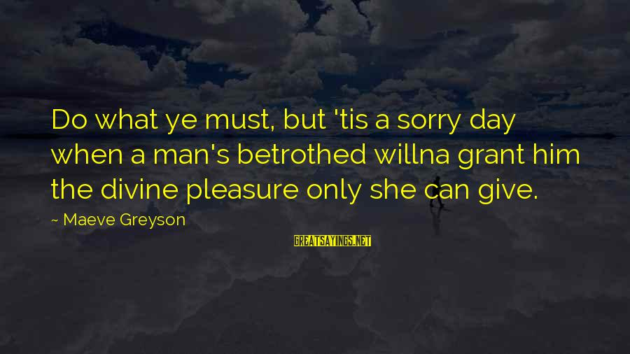 Maeve's Sayings By Maeve Greyson: Do what ye must, but 'tis a sorry day when a man's betrothed willna grant