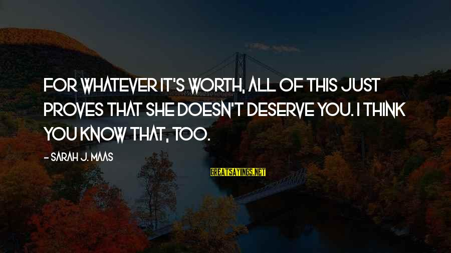 Maeve's Sayings By Sarah J. Maas: For whatever it's worth, all of this just proves that she doesn't deserve you. I