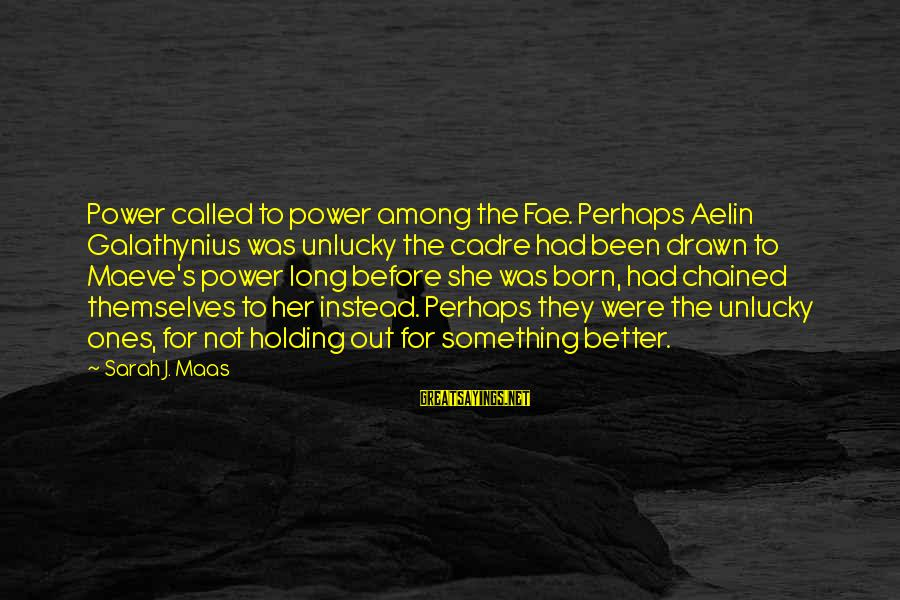 Maeve's Sayings By Sarah J. Maas: Power called to power among the Fae. Perhaps Aelin Galathynius was unlucky the cadre had