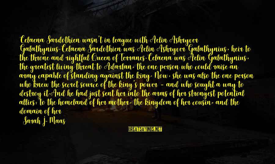 Maeve's Sayings By Sarah J. Maas: Celaena Sardothien wasn't in league with Aelin Ashryver Galathynius.Celaena Sardothien was Aelin Ashryver Galathynius, heir