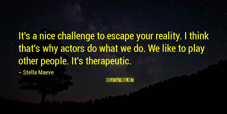Maeve's Sayings By Stella Maeve: It's a nice challenge to escape your reality. I think that's why actors do what