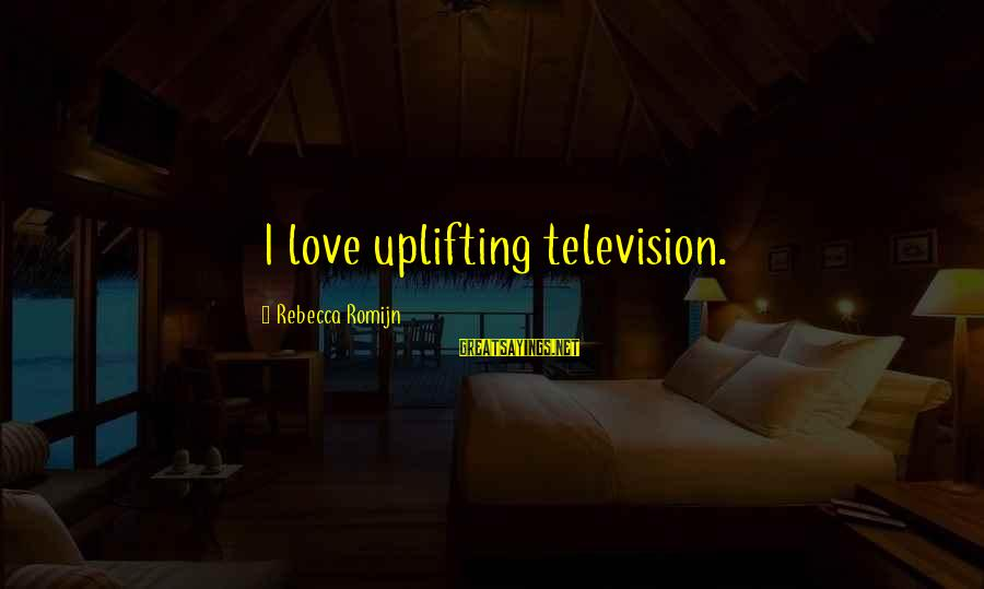 Mag Iinom Sayings By Rebecca Romijn: I love uplifting television.