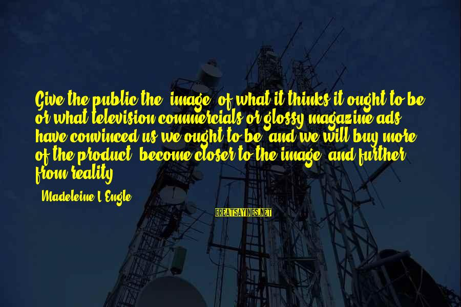 Magazine Ads Sayings By Madeleine L'Engle: Give the public the 'image' of what it thinks it ought to be, or what