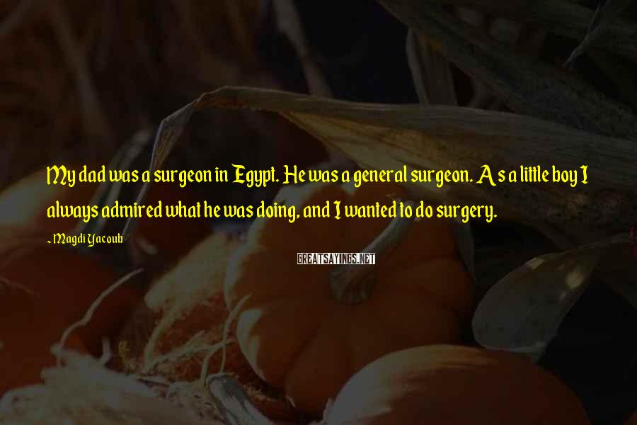 Magdi Yacoub Sayings: My dad was a surgeon in Egypt. He was a general surgeon. As a little