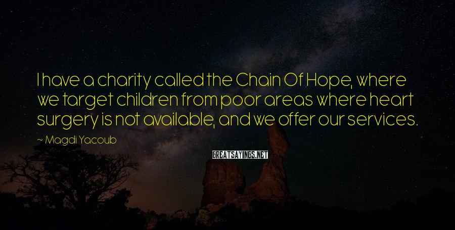 Magdi Yacoub Sayings: I have a charity called the Chain Of Hope, where we target children from poor