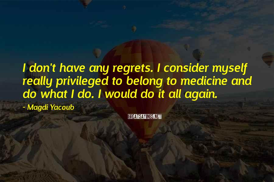 Magdi Yacoub Sayings: I don't have any regrets. I consider myself really privileged to belong to medicine and