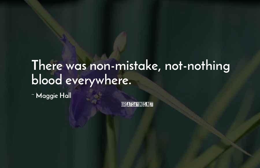 Maggie Hall Sayings: There was non-mistake, not-nothing blood everywhere.