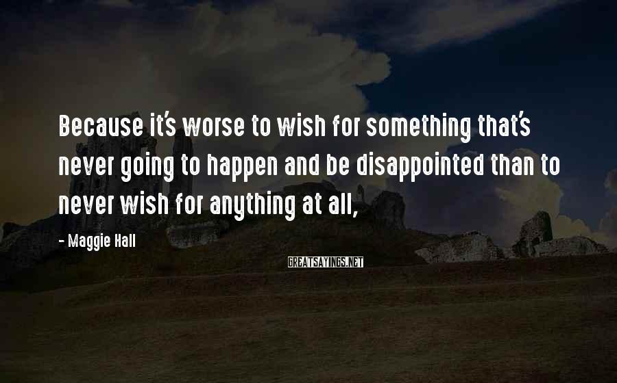 Maggie Hall Sayings: Because it's worse to wish for something that's never going to happen and be disappointed
