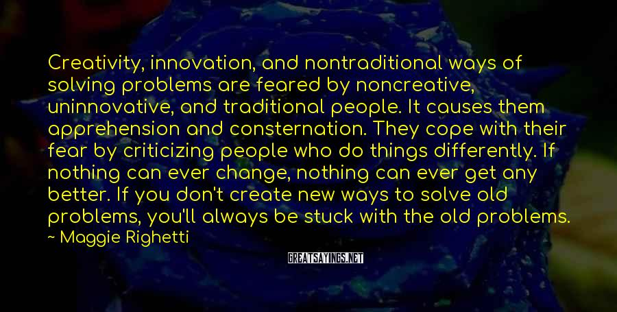 Maggie Righetti Sayings: Creativity, innovation, and nontraditional ways of solving problems are feared by noncreative, uninnovative, and traditional