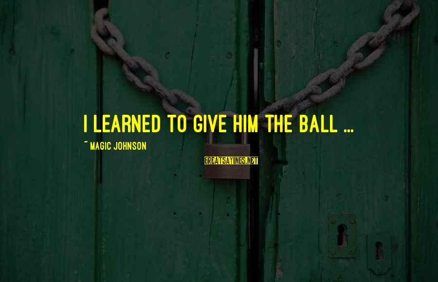 Magic Johnson Leadership Sayings By Magic Johnson: I learned to give him the ball ...