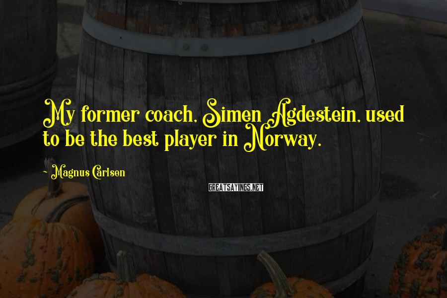 Magnus Carlsen Sayings: My former coach, Simen Agdestein, used to be the best player in Norway.