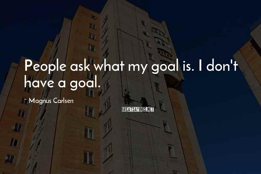 Magnus Carlsen Sayings: People ask what my goal is. I don't have a goal.