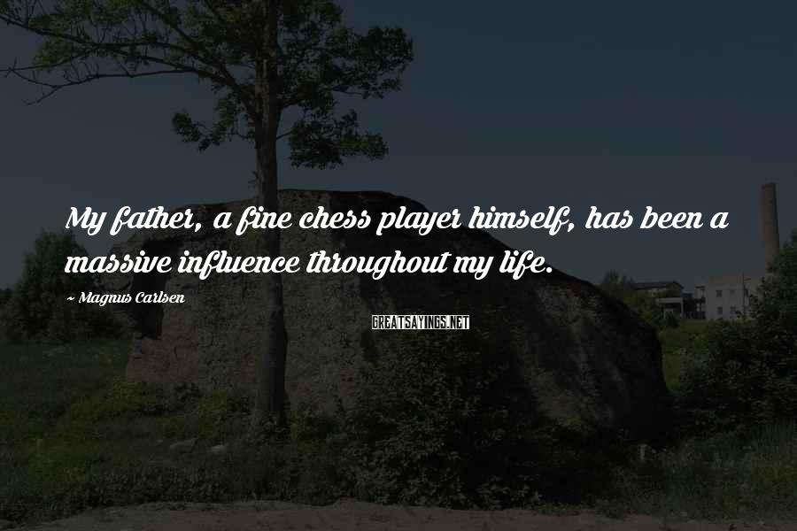 Magnus Carlsen Sayings: My father, a fine chess player himself, has been a massive influence throughout my life.