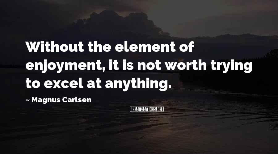 Magnus Carlsen Sayings: Without the element of enjoyment, it is not worth trying to excel at anything.