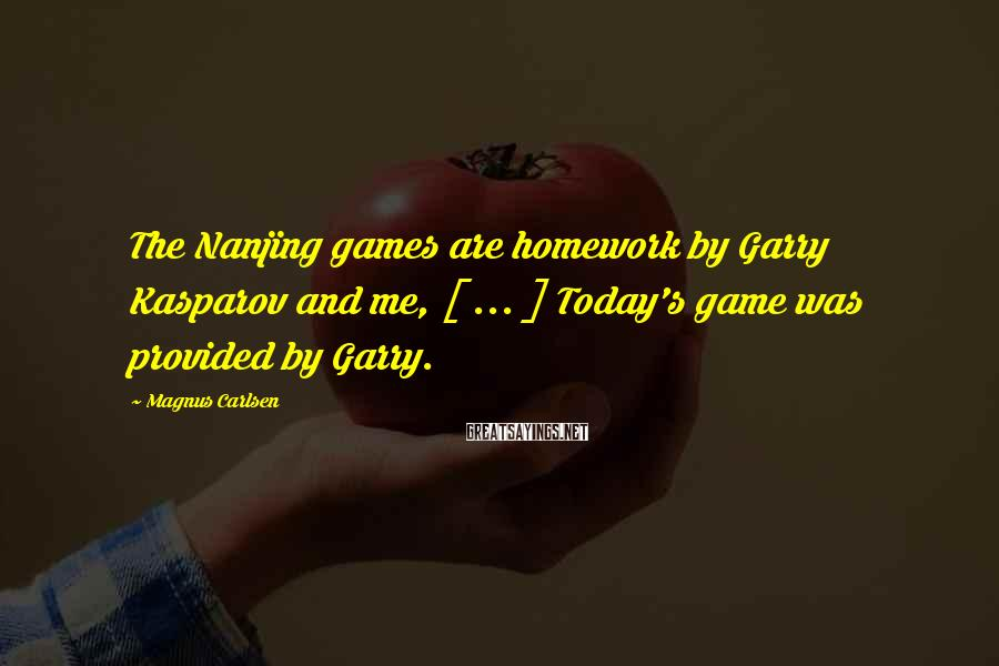 Magnus Carlsen Sayings: The Nanjing games are homework by Garry Kasparov and me, [ ... ] Today's game