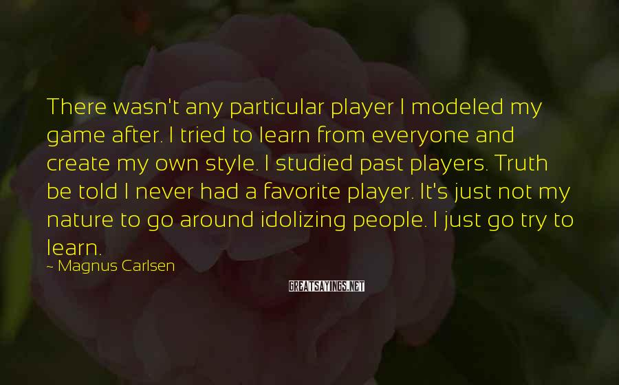 Magnus Carlsen Sayings: There wasn't any particular player I modeled my game after. I tried to learn from