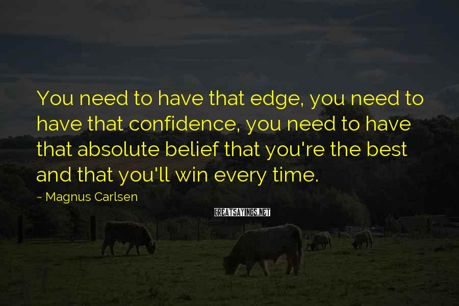 Magnus Carlsen Sayings: You need to have that edge, you need to have that confidence, you need to