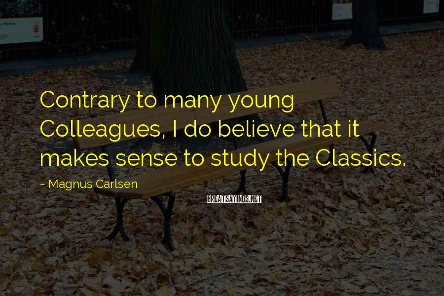 Magnus Carlsen Sayings: Contrary to many young Colleagues, I do believe that it makes sense to study the