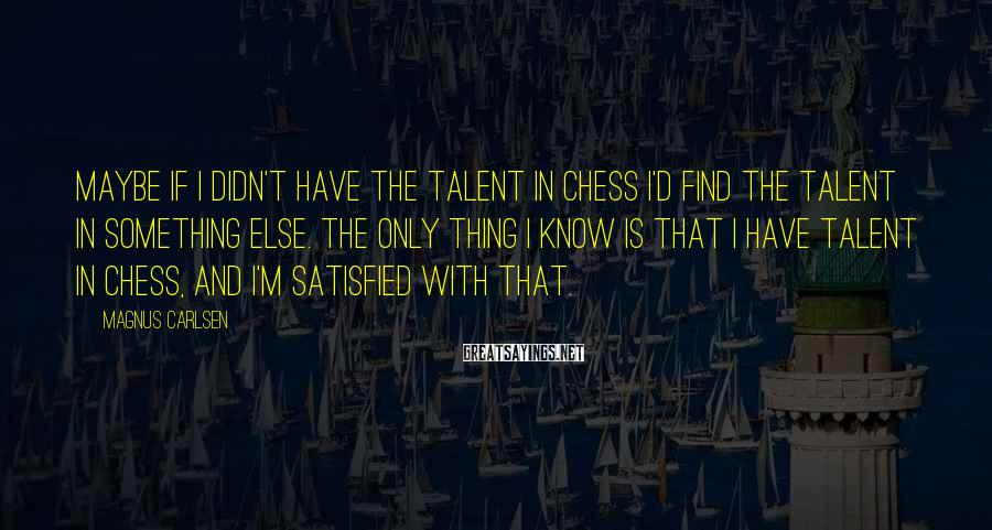 Magnus Carlsen Sayings: Maybe if I didn't have the talent in chess I'd find the talent in something