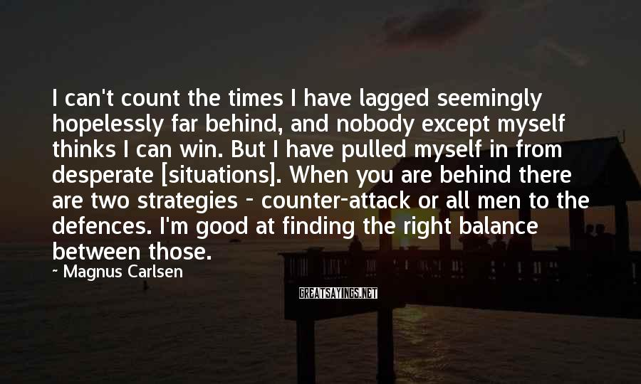 Magnus Carlsen Sayings: I can't count the times I have lagged seemingly hopelessly far behind, and nobody except
