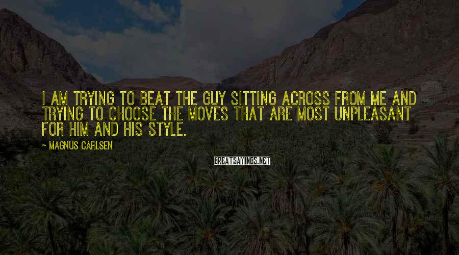 Magnus Carlsen Sayings: I am trying to beat the guy sitting across from me and trying to choose