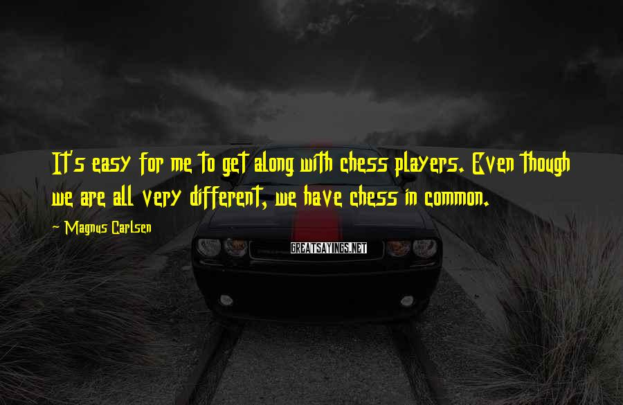Magnus Carlsen Sayings: It's easy for me to get along with chess players. Even though we are all