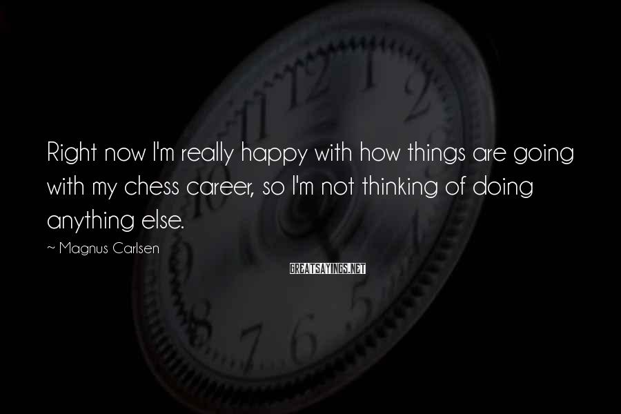 Magnus Carlsen Sayings: Right now I'm really happy with how things are going with my chess career, so