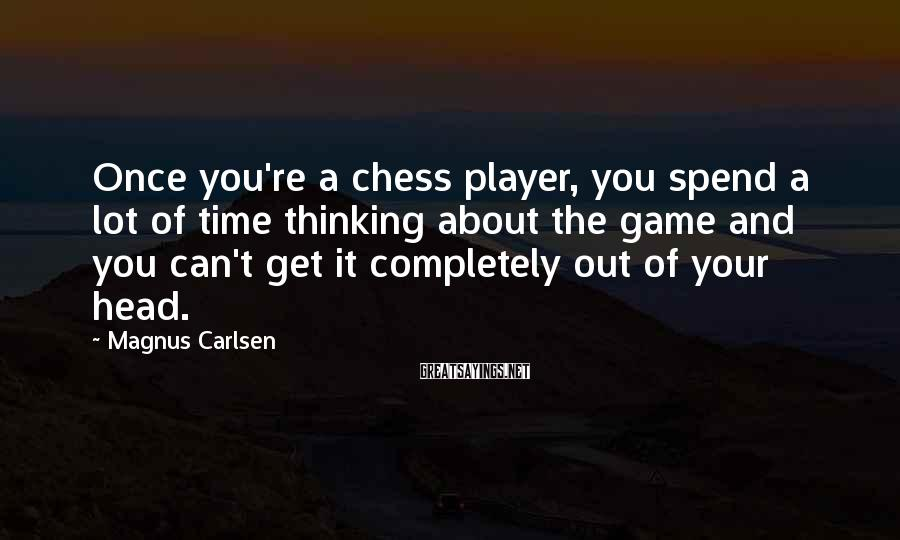 Magnus Carlsen Sayings: Once you're a chess player, you spend a lot of time thinking about the game