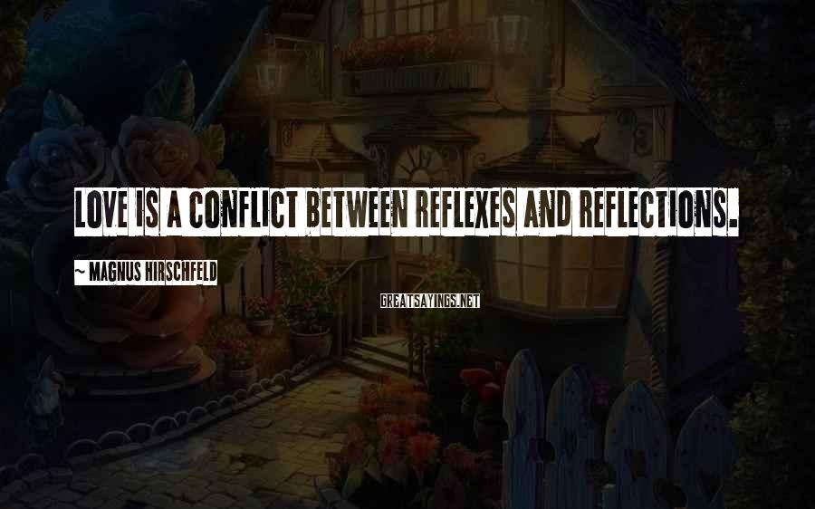 Magnus Hirschfeld Sayings: Love is a conflict between reflexes and reflections.