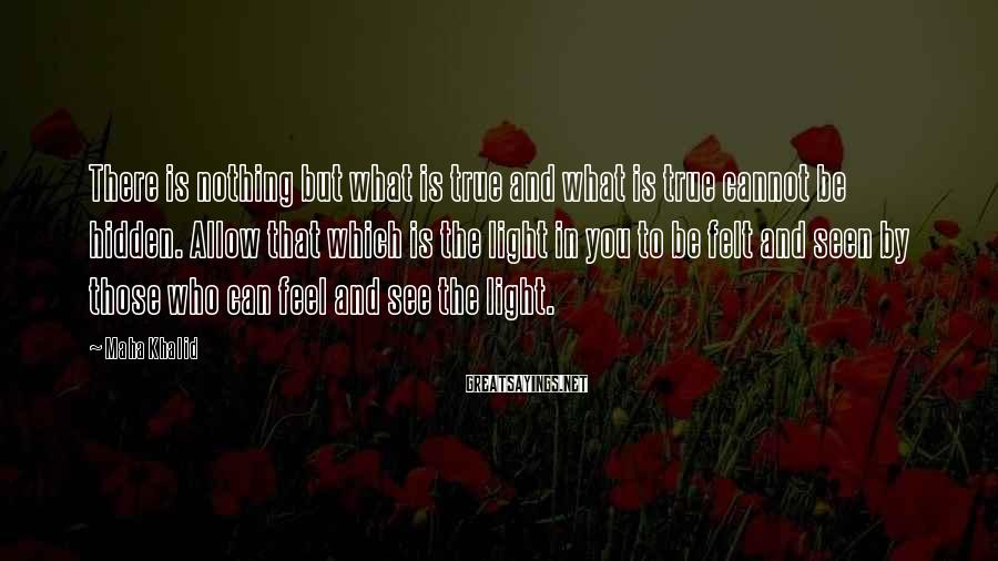 Maha Khalid Sayings: There is nothing but what is true and what is true cannot be hidden. Allow