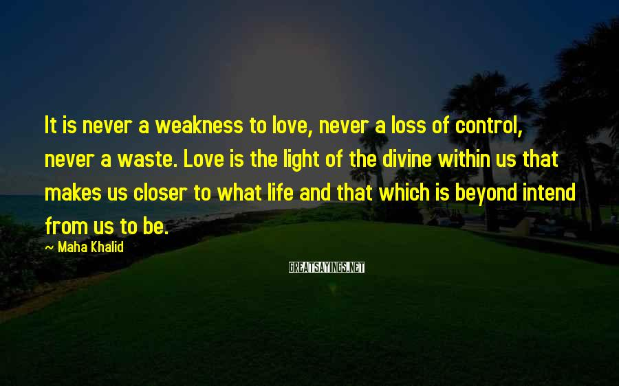 Maha Khalid Sayings: It is never a weakness to love, never a loss of control, never a waste.