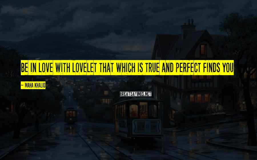 Maha Khalid Sayings: Be in love with loveLet that which is true and perfect finds you