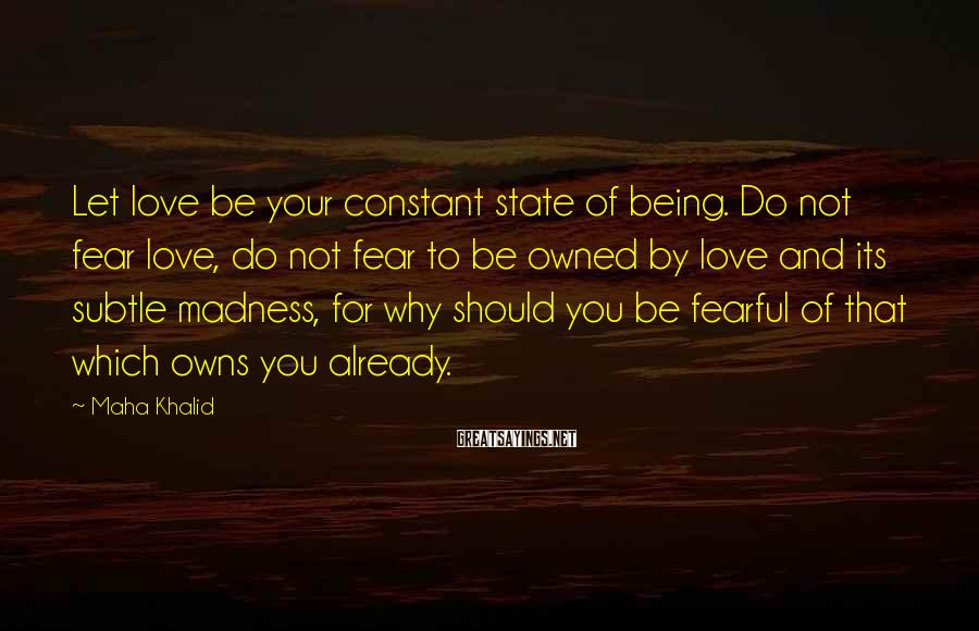 Maha Khalid Sayings: Let love be your constant state of being. Do not fear love, do not fear