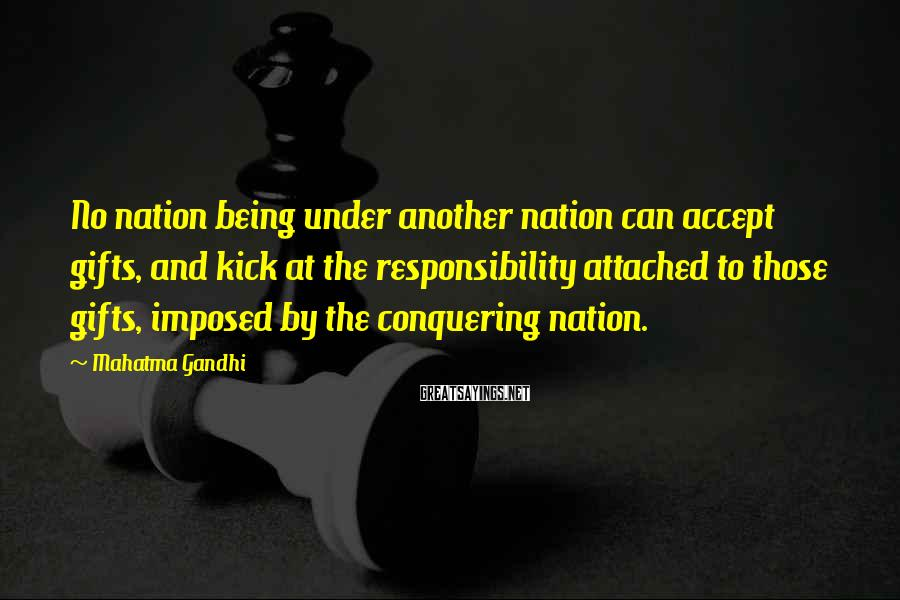 Mahatma Gandhi Sayings: No nation being under another nation can accept gifts, and kick at the responsibility attached
