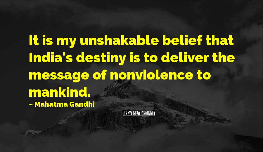 Mahatma Gandhi Sayings: It is my unshakable belief that India's destiny is to deliver the message of nonviolence