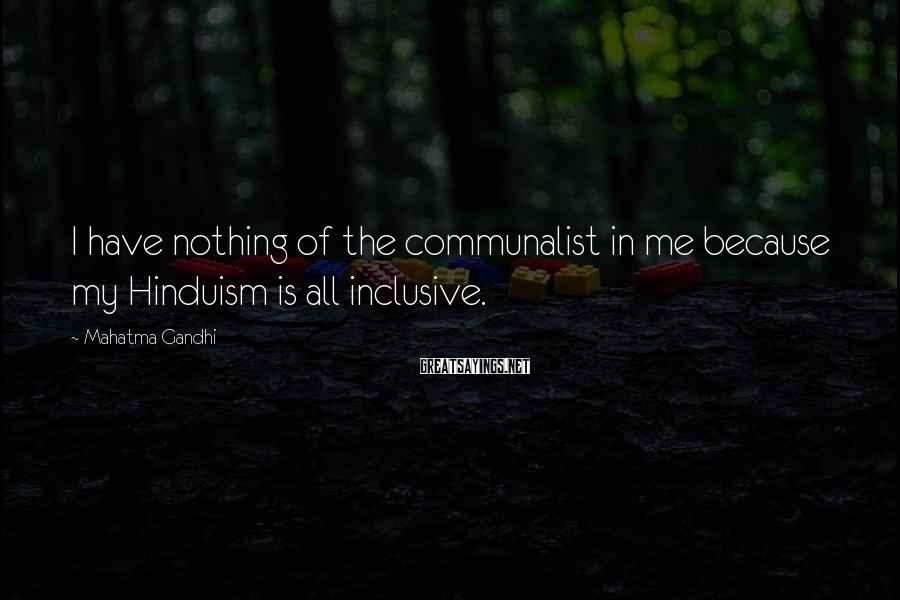 Mahatma Gandhi Sayings: I have nothing of the communalist in me because my Hinduism is all inclusive.