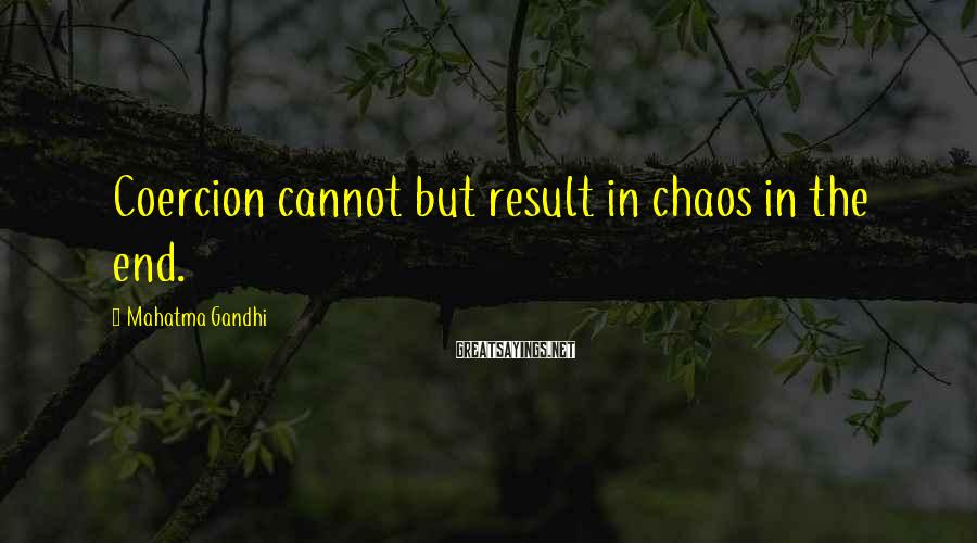 Mahatma Gandhi Sayings: Coercion cannot but result in chaos in the end.