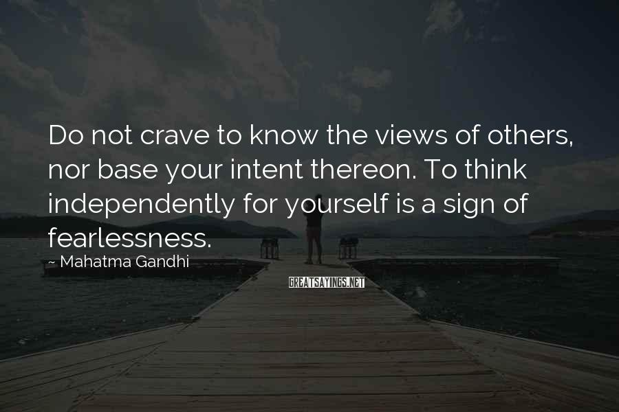 Mahatma Gandhi Sayings: Do not crave to know the views of others, nor base your intent thereon. To
