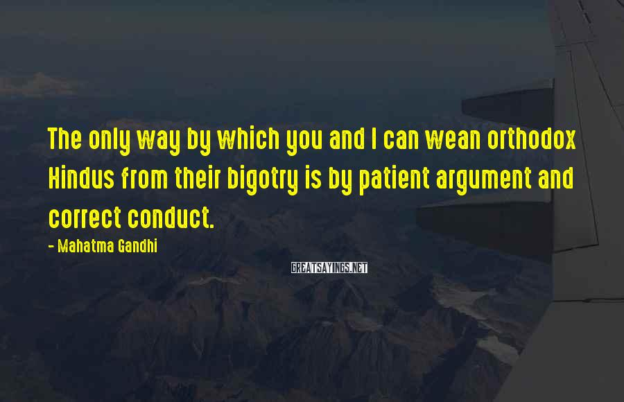 Mahatma Gandhi Sayings: The only way by which you and I can wean orthodox Hindus from their bigotry