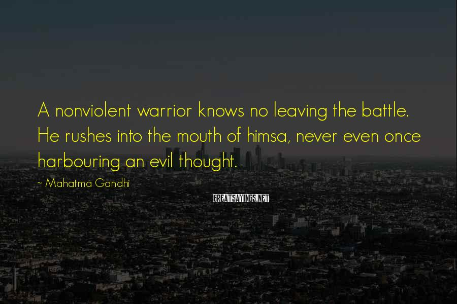 Mahatma Gandhi Sayings: A nonviolent warrior knows no leaving the battle. He rushes into the mouth of himsa,