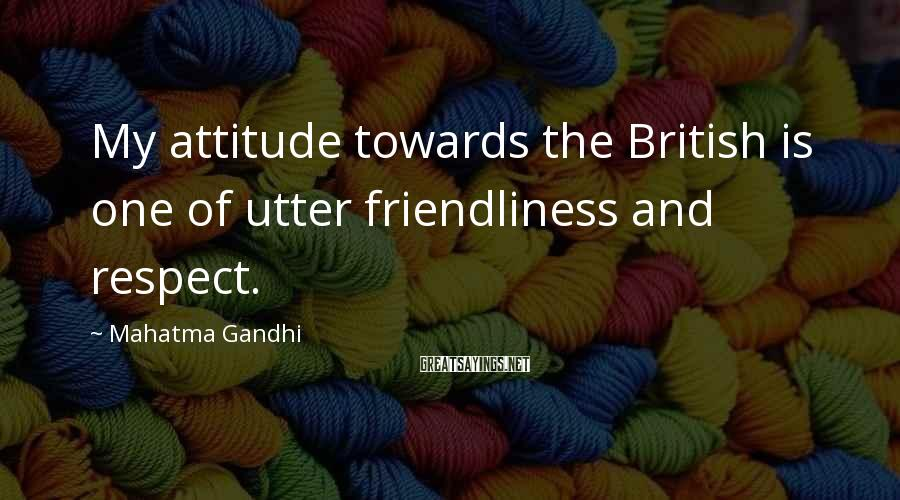 Mahatma Gandhi Sayings: My attitude towards the British is one of utter friendliness and respect.