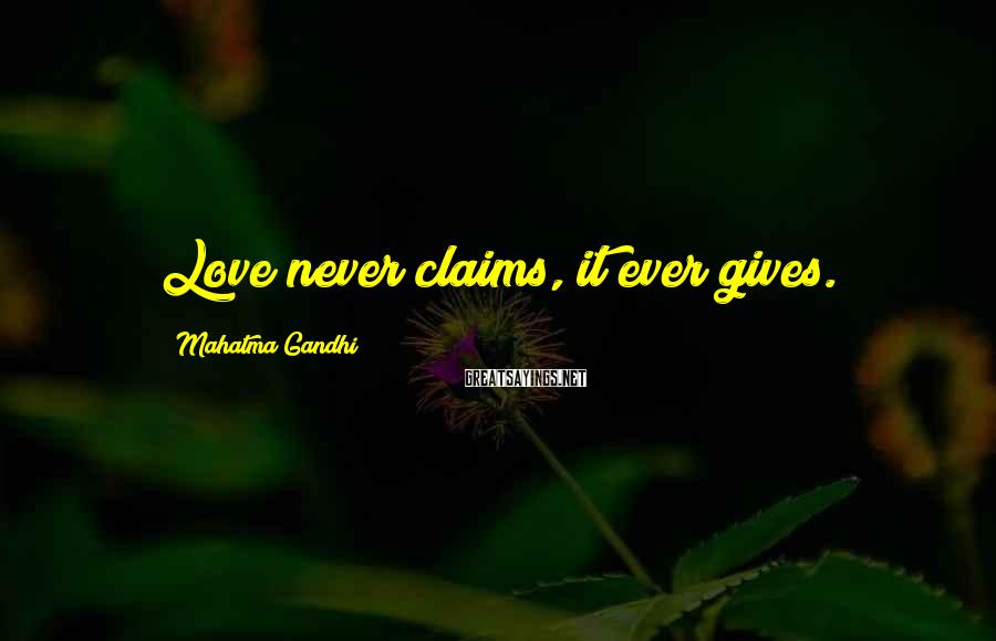 Mahatma Gandhi Sayings: Love never claims, it ever gives.