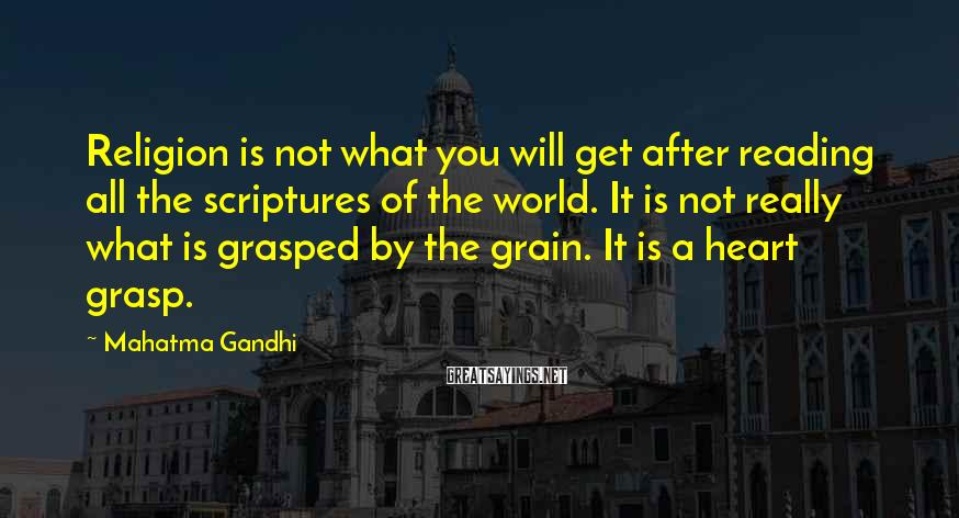 Mahatma Gandhi Sayings: Religion is not what you will get after reading all the scriptures of the world.