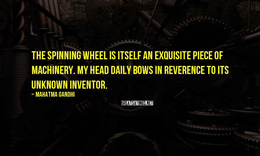 Mahatma Gandhi Sayings: The spinning wheel is itself an exquisite piece of machinery. My head daily bows in