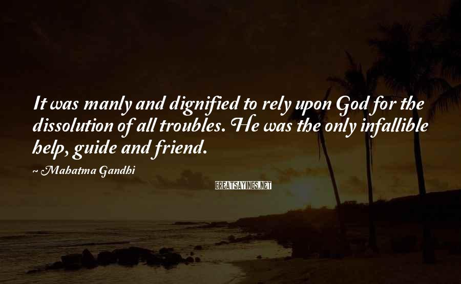 Mahatma Gandhi Sayings: It was manly and dignified to rely upon God for the dissolution of all troubles.