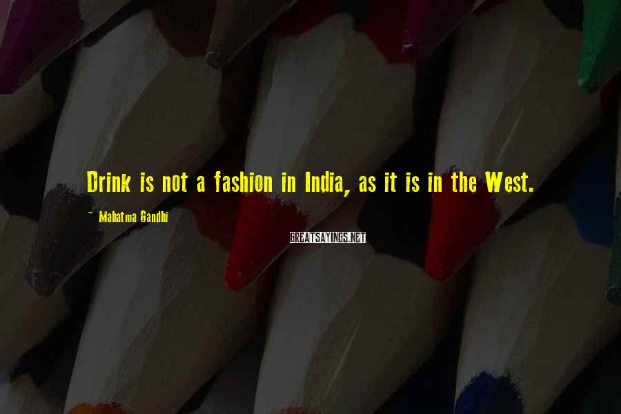 Mahatma Gandhi Sayings: Drink is not a fashion in India, as it is in the West.