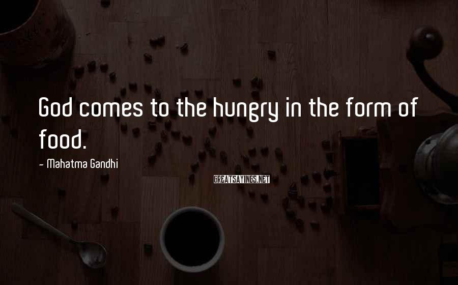 Mahatma Gandhi Sayings: God comes to the hungry in the form of food.