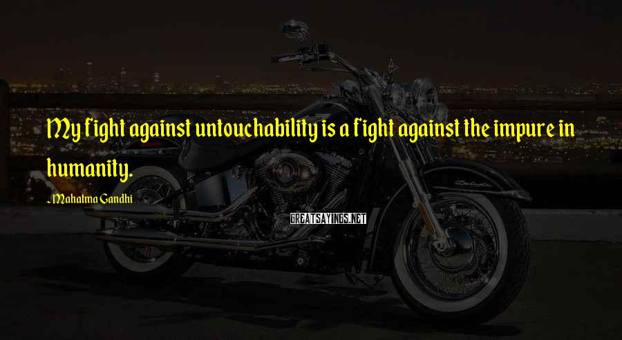 Mahatma Gandhi Sayings: My fight against untouchability is a fight against the impure in humanity.