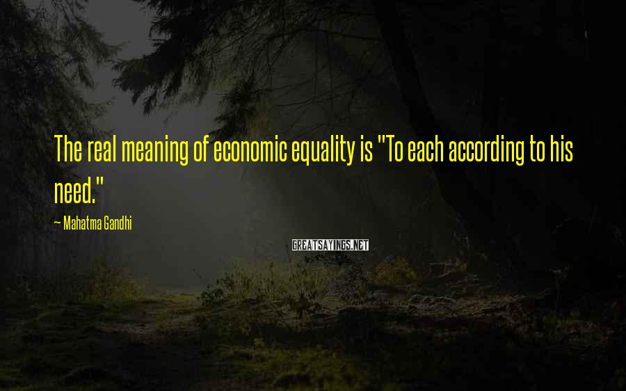 "Mahatma Gandhi Sayings: The real meaning of economic equality is ""To each according to his need."""