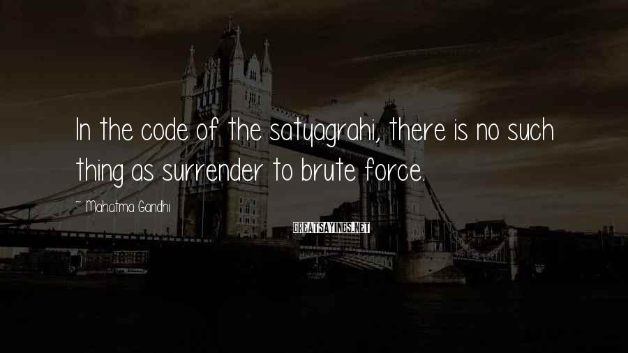 Mahatma Gandhi Sayings: In the code of the satyagrahi, there is no such thing as surrender to brute